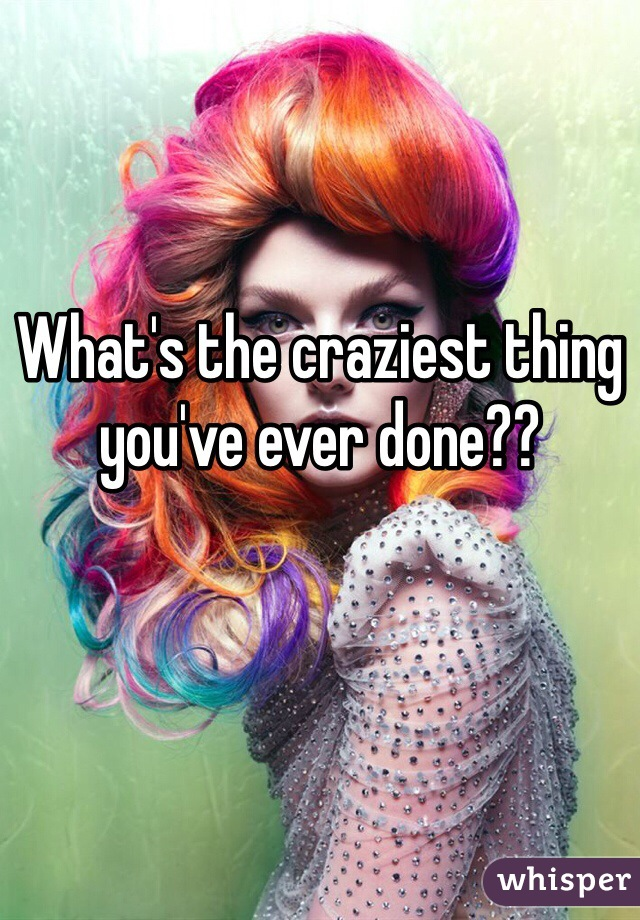 What's the craziest thing you've ever done??