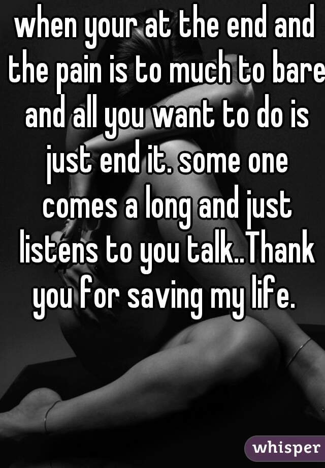 when your at the end and the pain is to much to bare and all you want to do is just end it. some one comes a long and just listens to you talk..Thank you for saving my life.