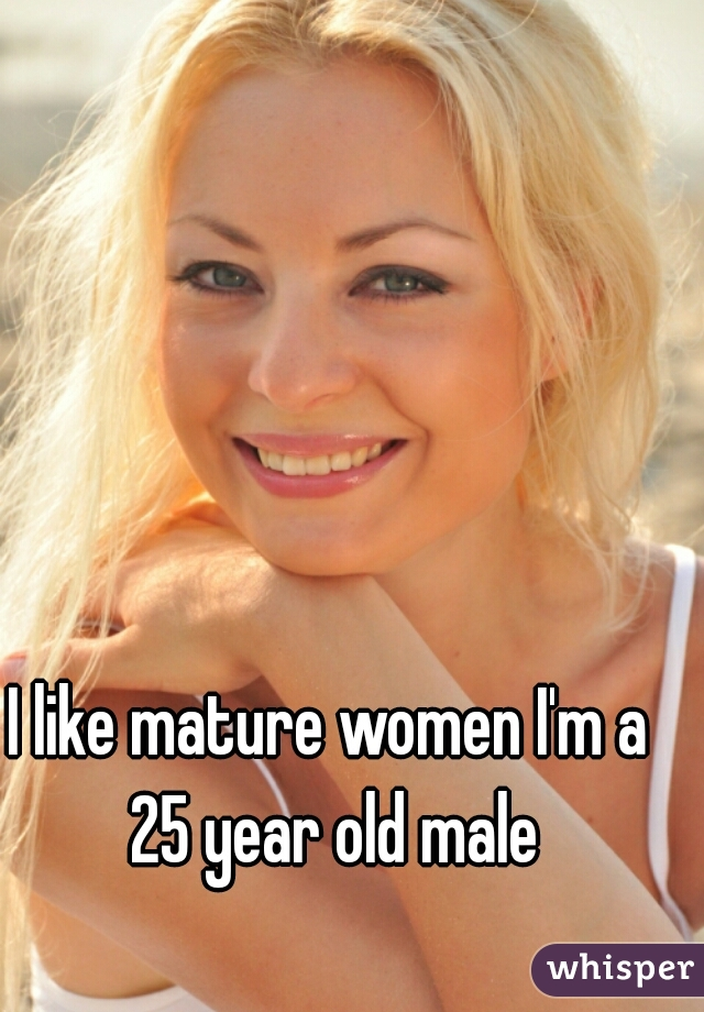I like mature women I'm a 25 year old male