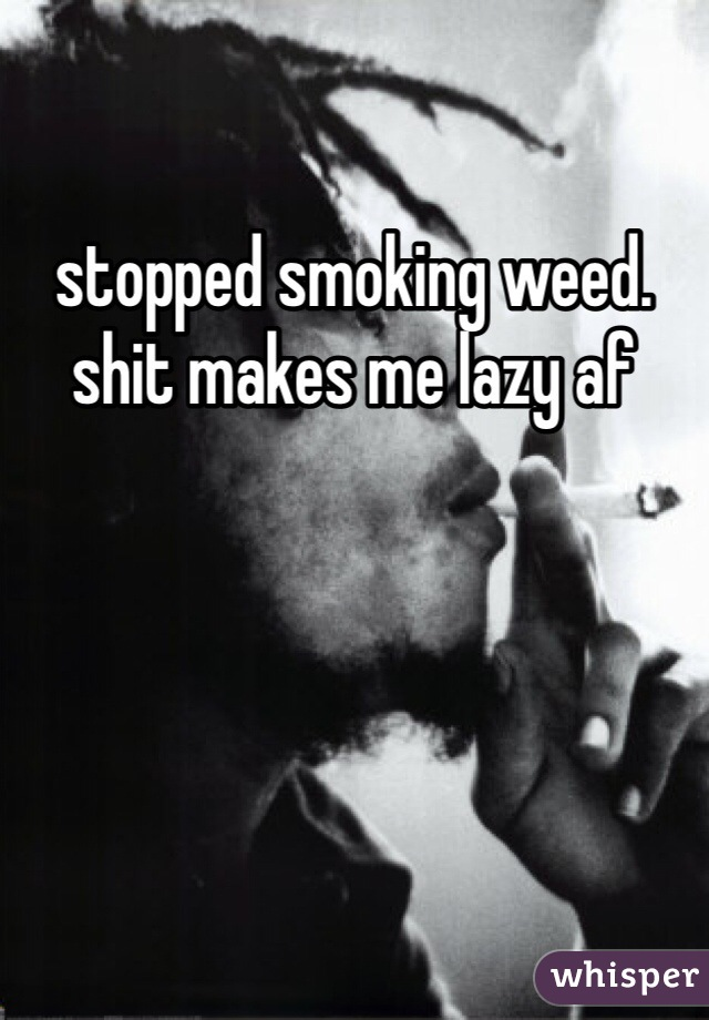 stopped smoking weed. shit makes me lazy af