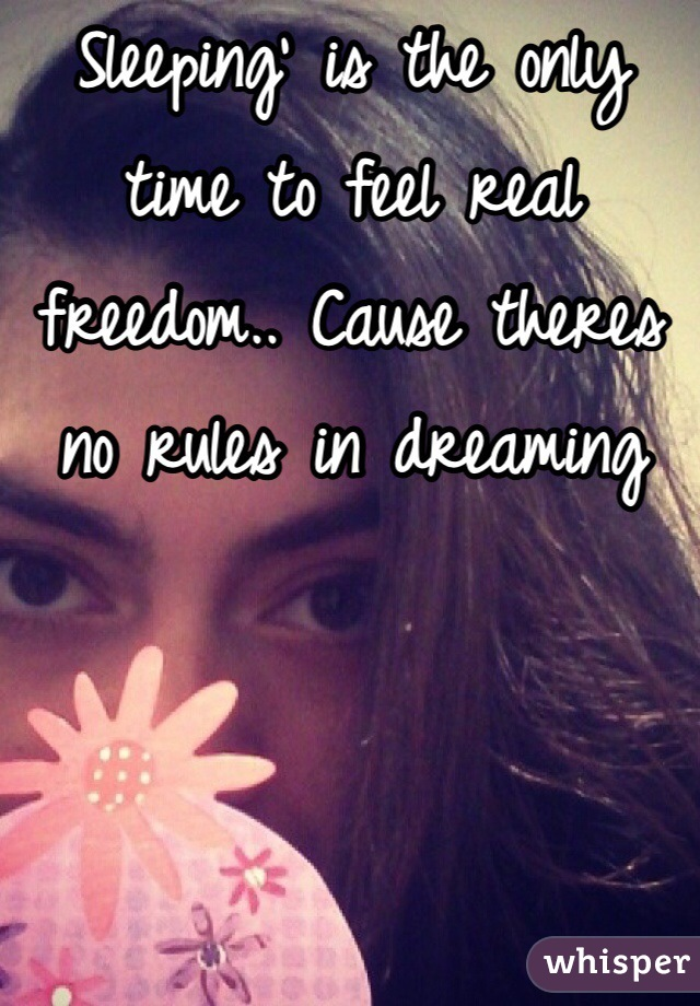 Sleeping' is the only time to feel real freedom.. Cause theres no rules in dreaming