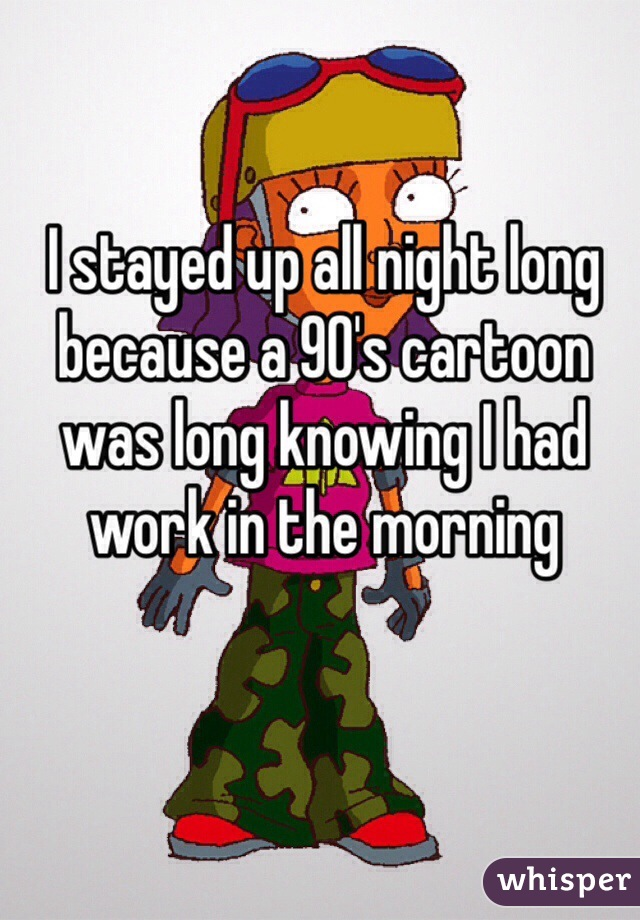 I stayed up all night long because a 90's cartoon was long knowing I had work in the morning