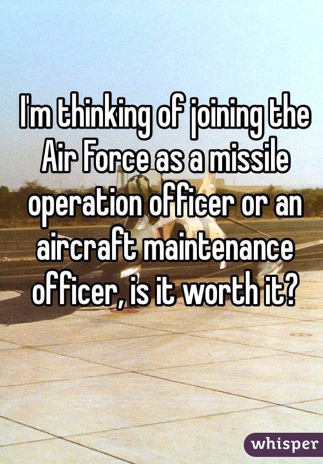 I'm thinking of joining the Air Force as a missile operation officer or an aircraft maintenance officer, is it worth it?