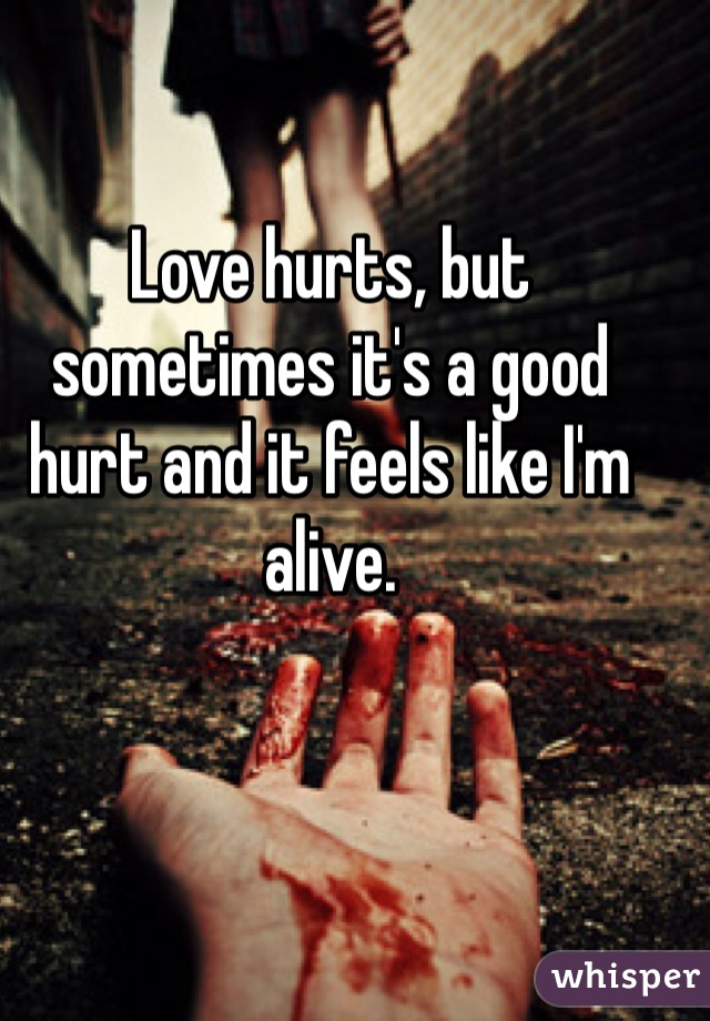 Love hurts, but sometimes it's a good hurt and it feels like I'm alive.
