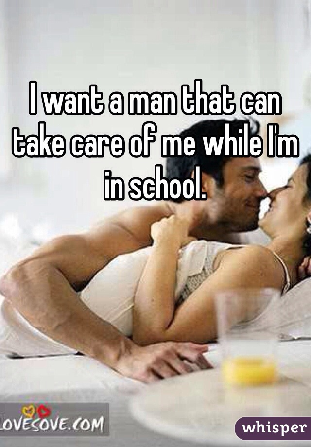 I want a man that can take care of me while I'm in school.