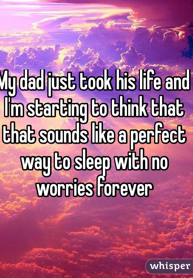 My dad just took his life and I'm starting to think that that sounds like a perfect way to sleep with no worries forever