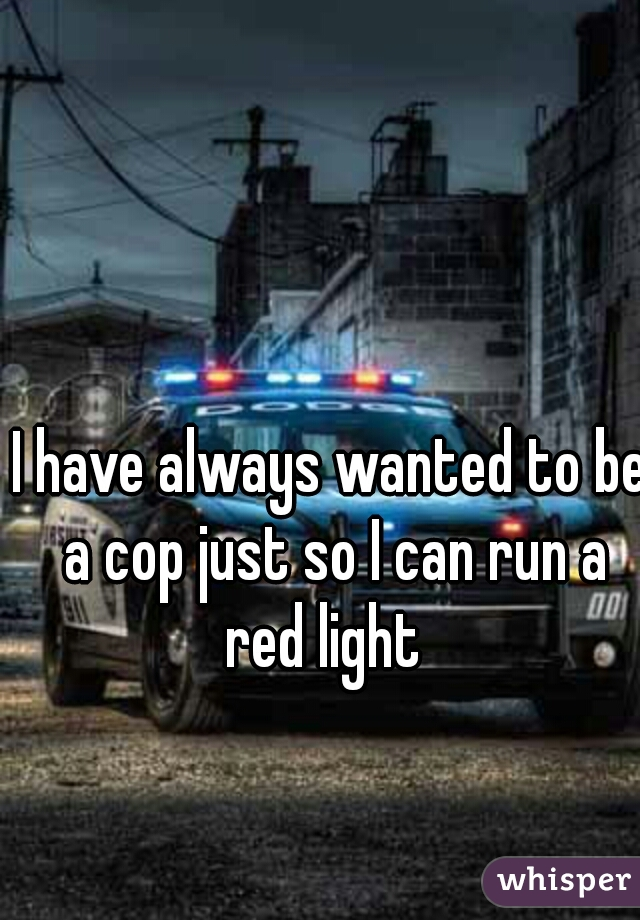 I have always wanted to be a cop just so I can run a red light