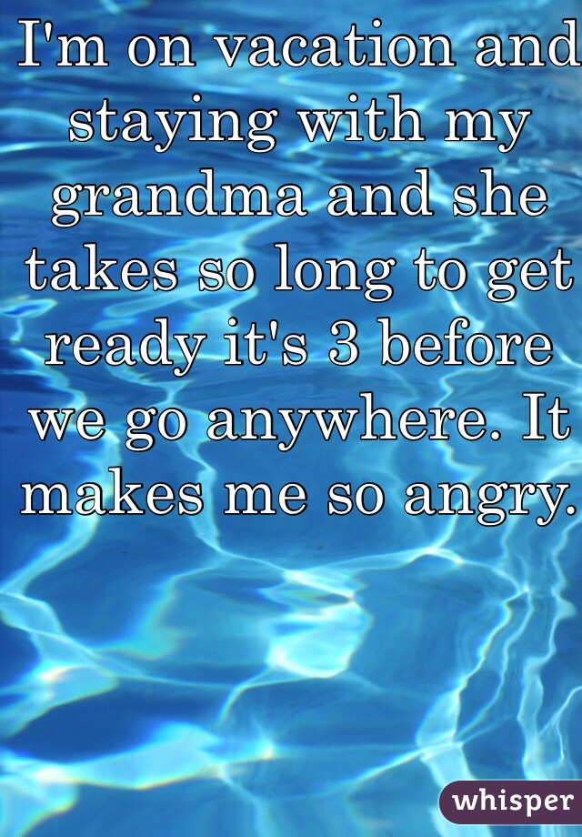 I'm on vacation and staying with my grandma and she takes so long to get ready it's 3 before we go anywhere. It makes me so angry.