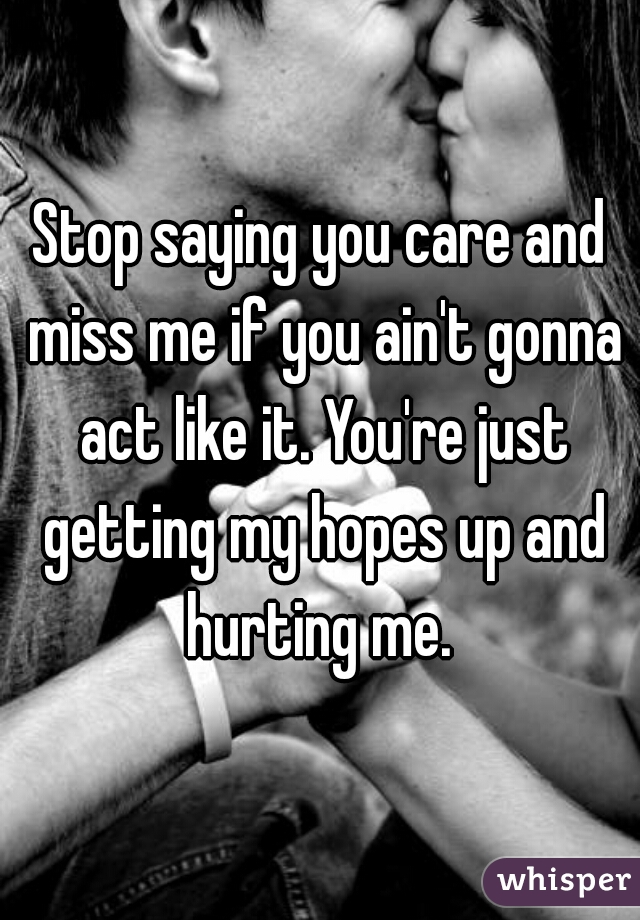 Stop saying you care and miss me if you ain't gonna act like it. You're just getting my hopes up and hurting me.