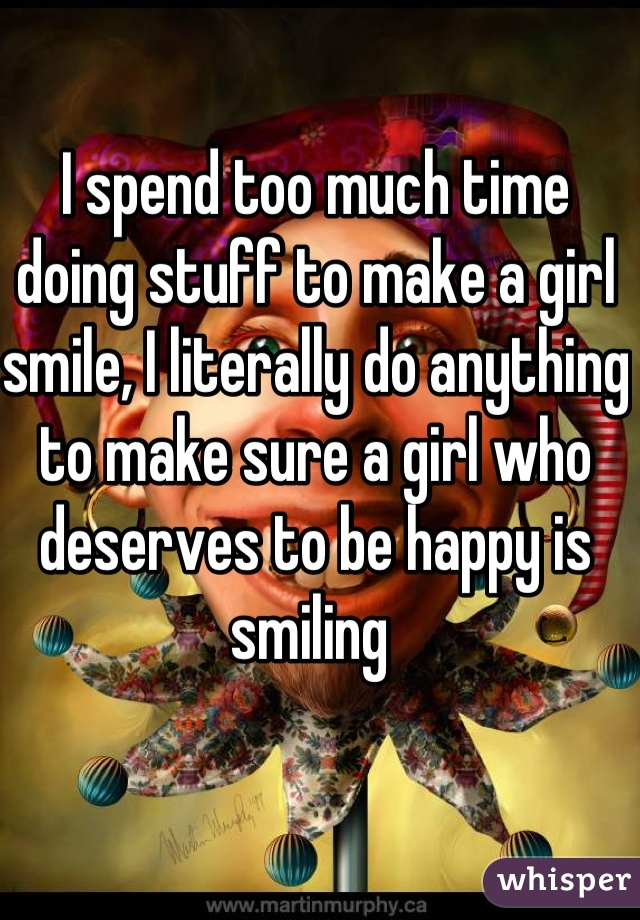 I spend too much time doing stuff to make a girl smile, I literally do anything to make sure a girl who deserves to be happy is smiling