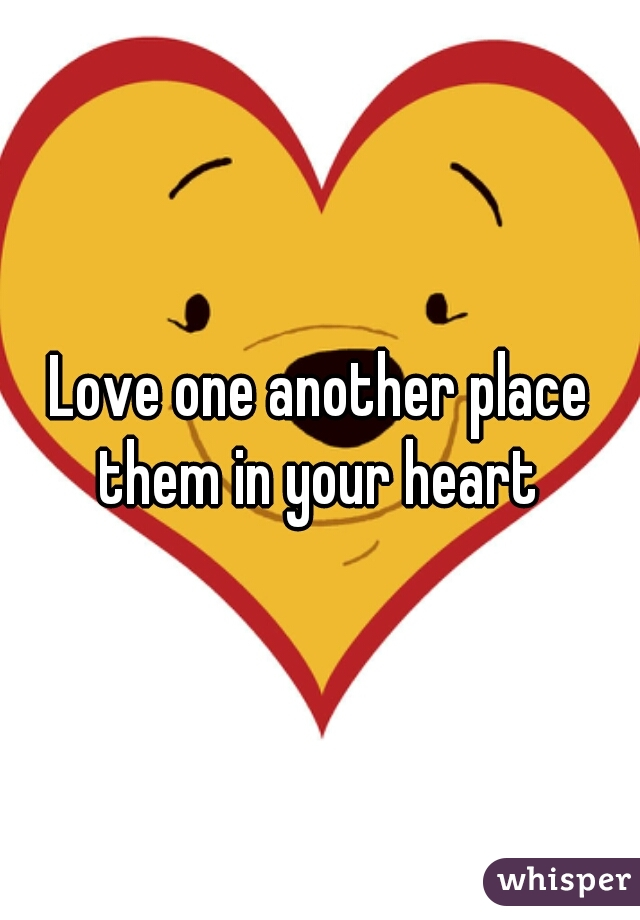 Love one another place them in your heart