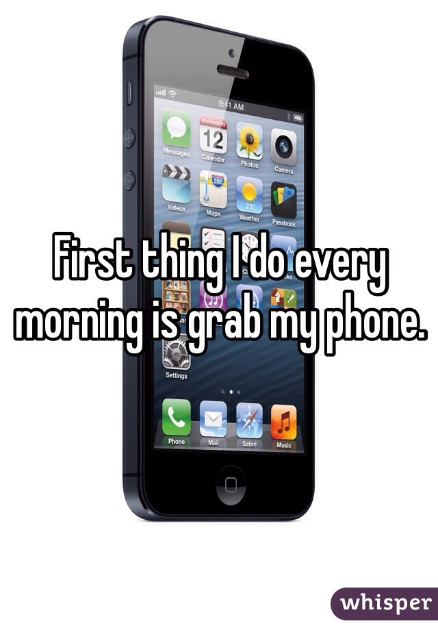 First thing I do every morning is grab my phone.