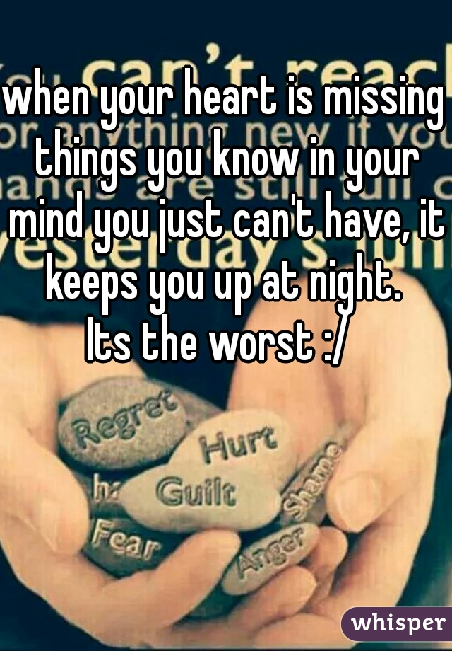 when your heart is missing things you know in your mind you just can't have, it keeps you up at night.  Its the worst :/