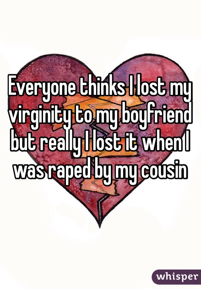 Everyone thinks I lost my virginity to my boyfriend but really I lost it when I was raped by my cousin