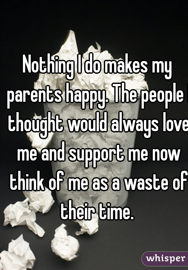 Nothing I do makes my parents happy. The people I thought would always love me and support me now think of me as a waste of their time.