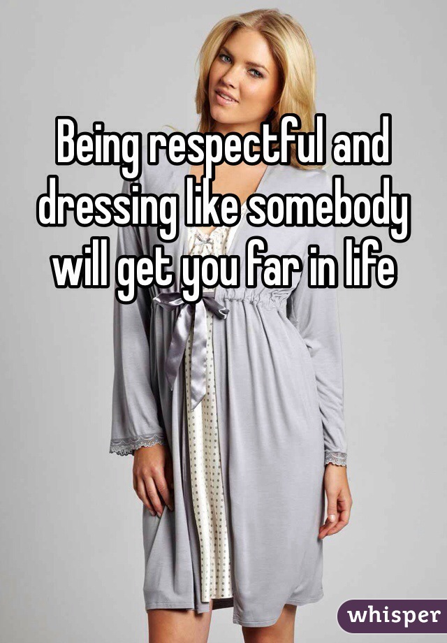 Being respectful and dressing like somebody will get you far in life