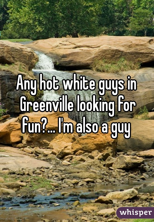 Any hot white guys in Greenville looking for fun?... I'm also a guy
