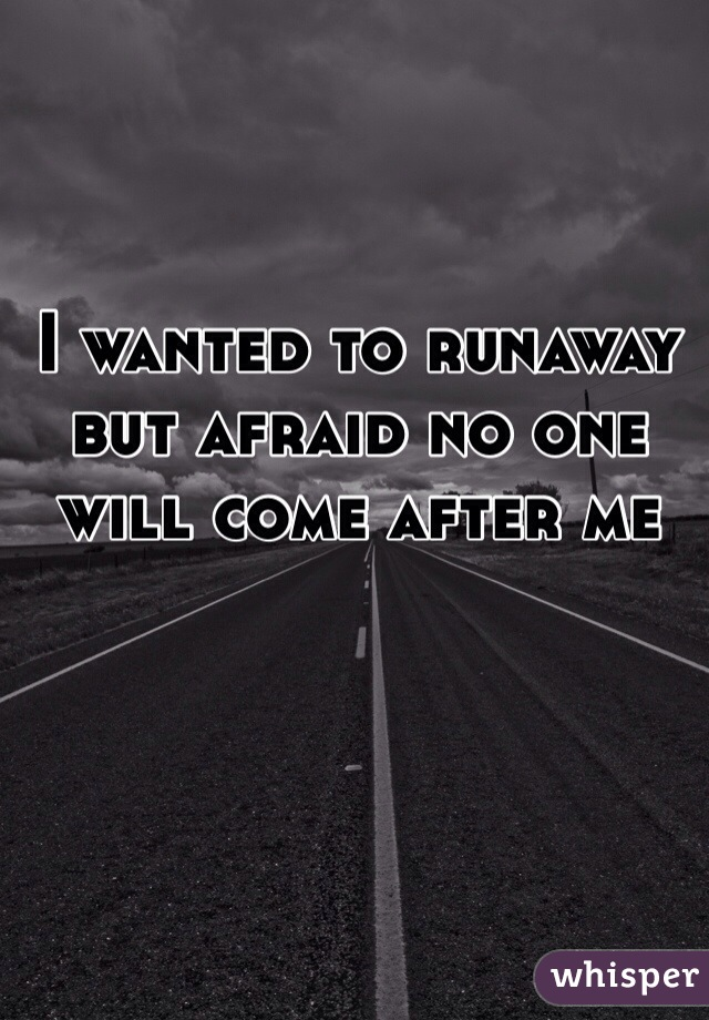I wanted to runaway but afraid no one will come after me