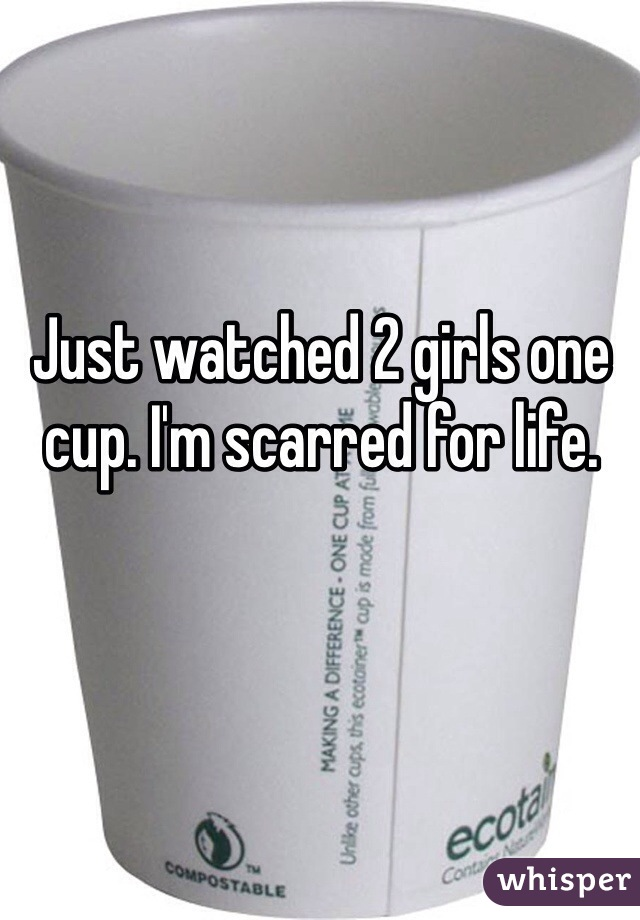 Just watched 2 girls one cup. I'm scarred for life.