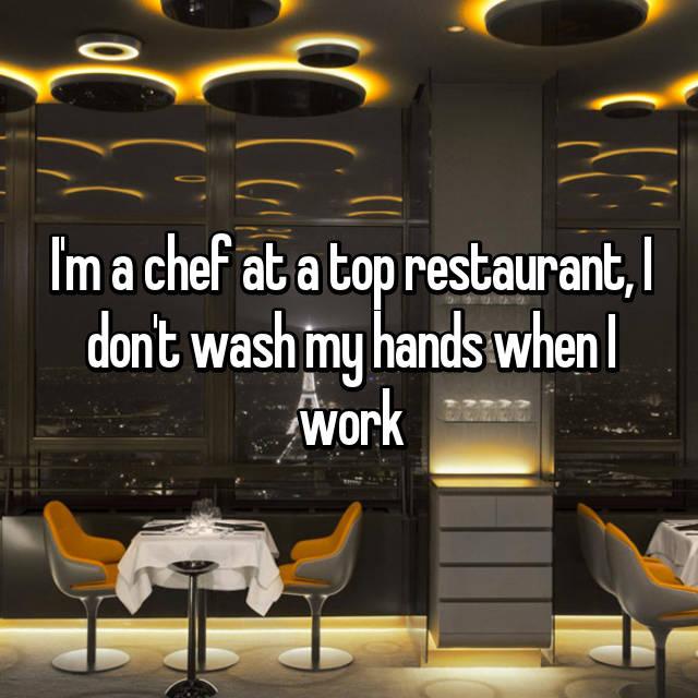 I'm a chef at a top restaurant, I don't wash my hands when I work