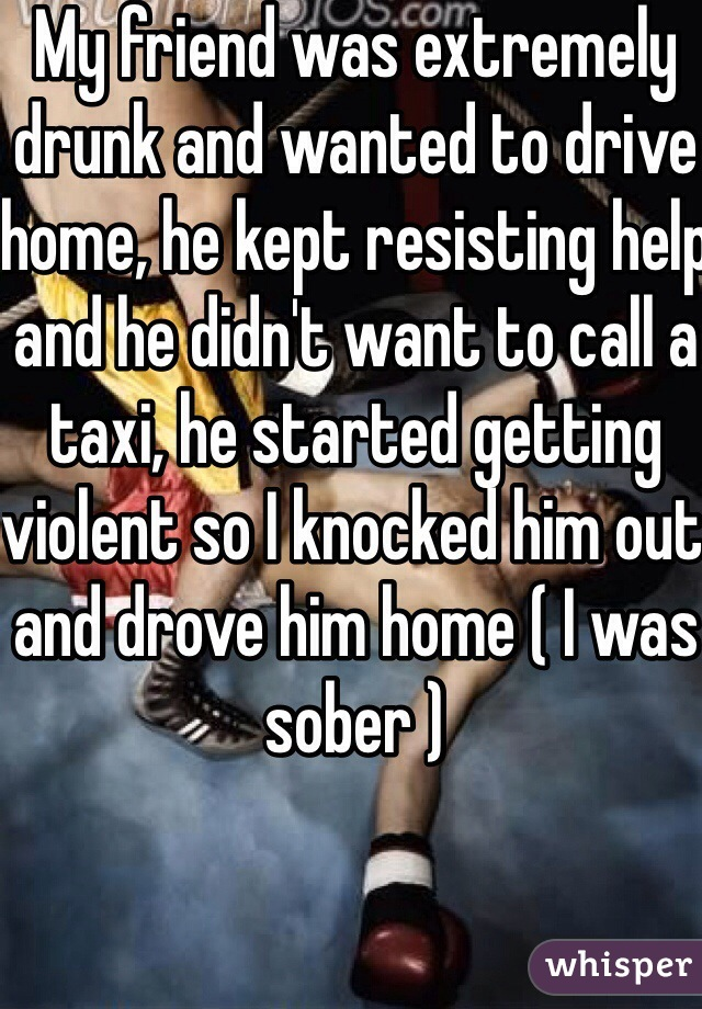 My friend was extremely drunk and wanted to drive home, he kept resisting help and he didn't want to call a taxi, he started getting violent so I knocked him out and drove him home ( I was sober )
