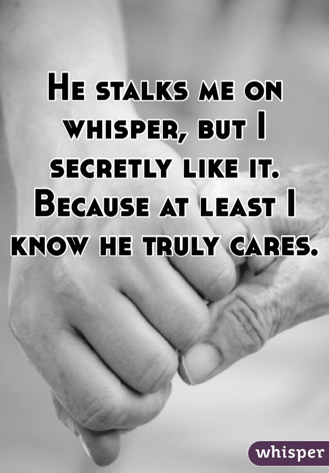 He stalks me on whisper, but I secretly like it. Because at least I know he truly cares.