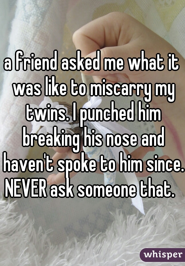 a friend asked me what it was like to miscarry my twins. I punched him breaking his nose and haven't spoke to him since. NEVER ask someone that.