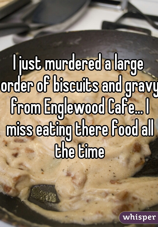 I just murdered a large order of biscuits and gravy from Englewood Cafe... I miss eating there food all the time