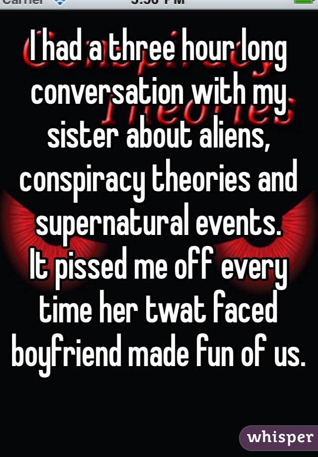 I had a three hour long conversation with my sister about aliens, conspiracy theories and supernatural events.  It pissed me off every time her twat faced boyfriend made fun of us.