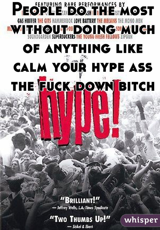 People do the most without doing much of anything like calm your hype ass the fuck down bitch