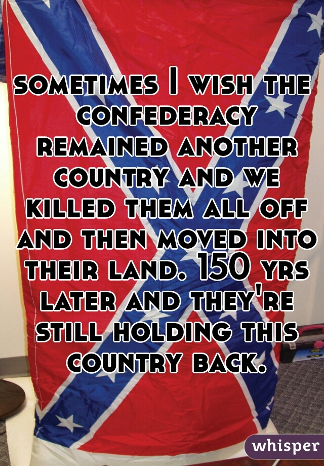 sometimes I wish the confederacy remained another country and we killed them all off and then moved into their land. 150 yrs later and they're still holding this country back.