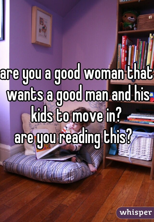 are you a good woman that wants a good man and his kids to move in?  are you reading this?