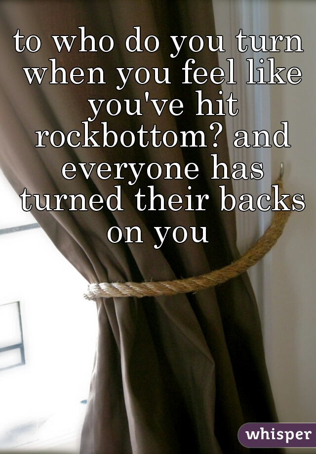 to who do you turn when you feel like you've hit rockbottom? and everyone has turned their backs on you