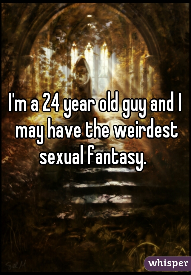 I'm a 24 year old guy and I may have the weirdest sexual fantasy.