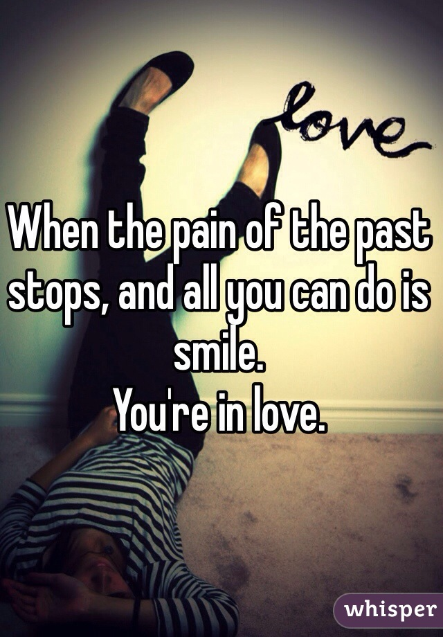 When the pain of the past stops, and all you can do is smile.  You're in love.