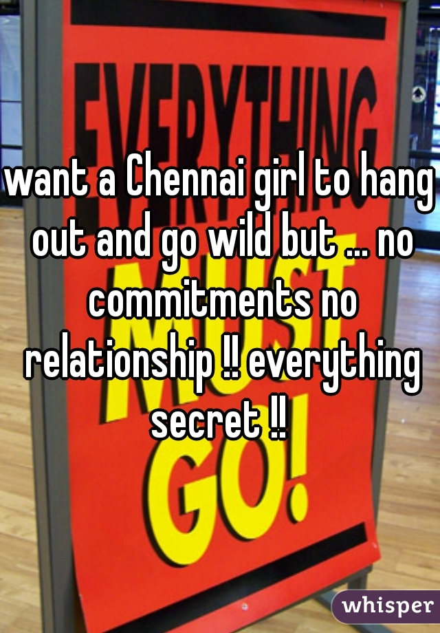 want a Chennai girl to hang out and go wild but ... no commitments no relationship !! everything secret !!