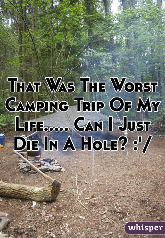 That Was The Worst Camping Trip Of My Life..... Can I Just Die In A Hole? :'/
