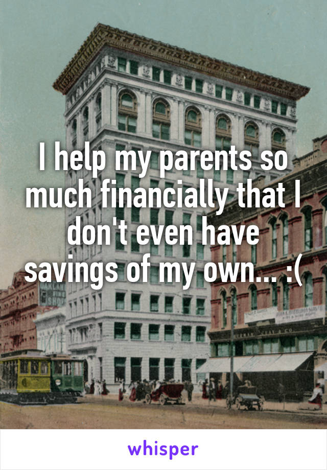 I help my parents so much financially that I don't even have savings of my own... :(