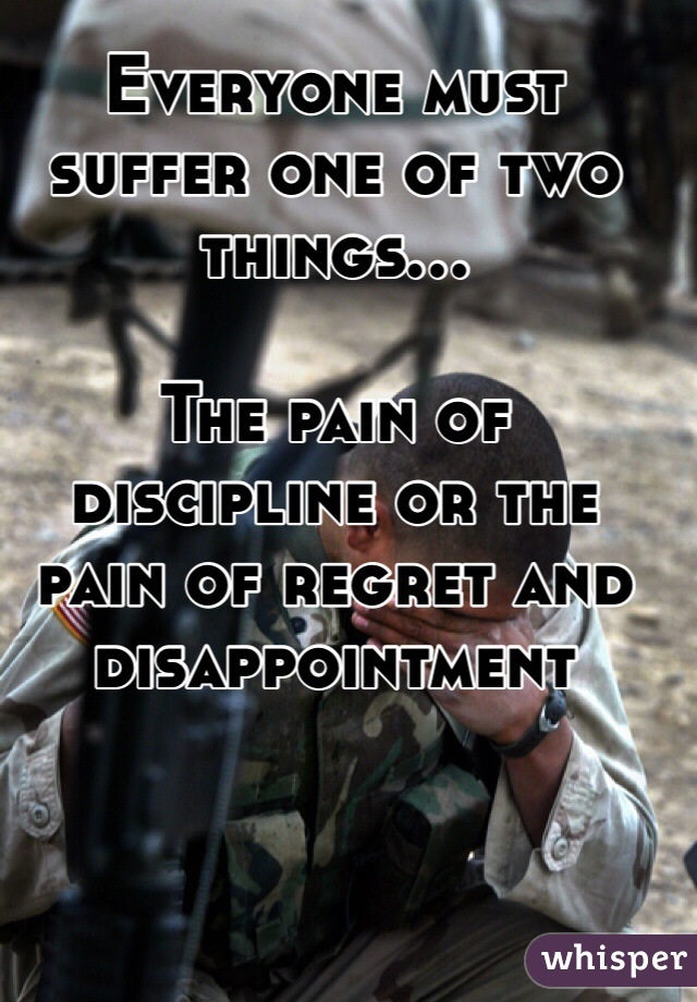 Everyone must suffer one of two things...  The pain of discipline or the pain of regret and disappointment