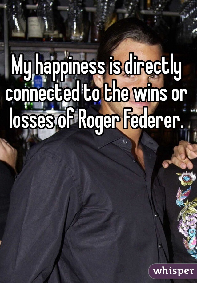My happiness is directly connected to the wins or losses of Roger Federer.