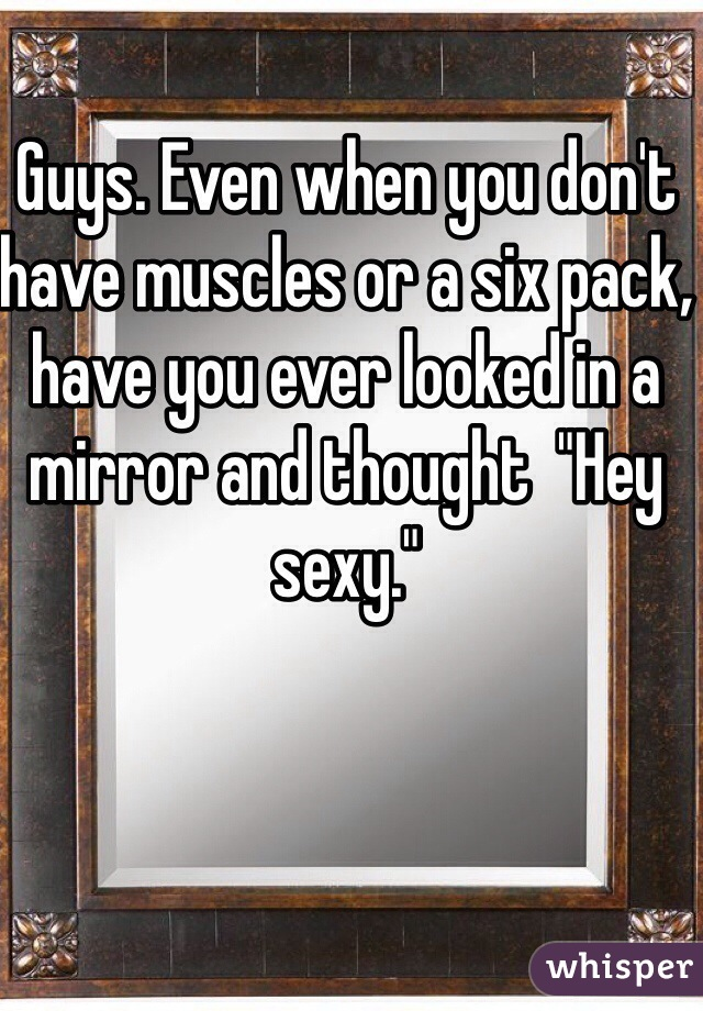 """Guys. Even when you don't have muscles or a six pack, have you ever looked in a mirror and thought  """"Hey sexy."""""""