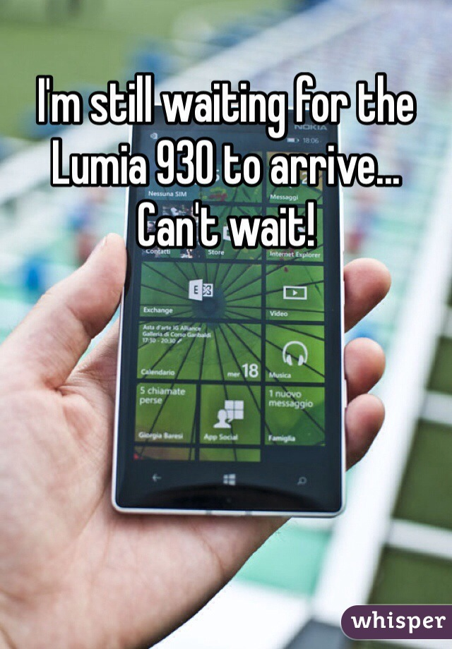 I'm still waiting for the Lumia 930 to arrive... Can't wait!