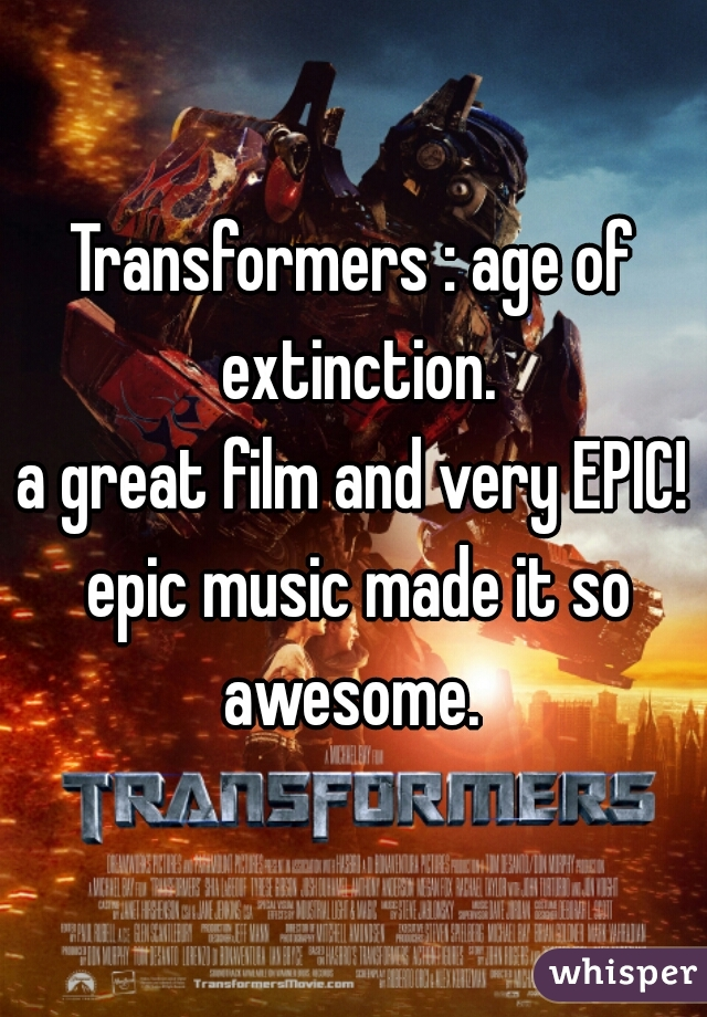 Transformers : age of extinction. a great film and very EPIC! epic music made it so awesome.