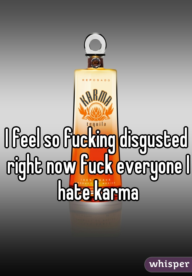 I feel so fucking disgusted right now fuck everyone I hate karma