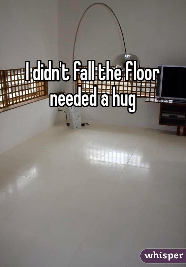 I didn't fall the floor needed a hug