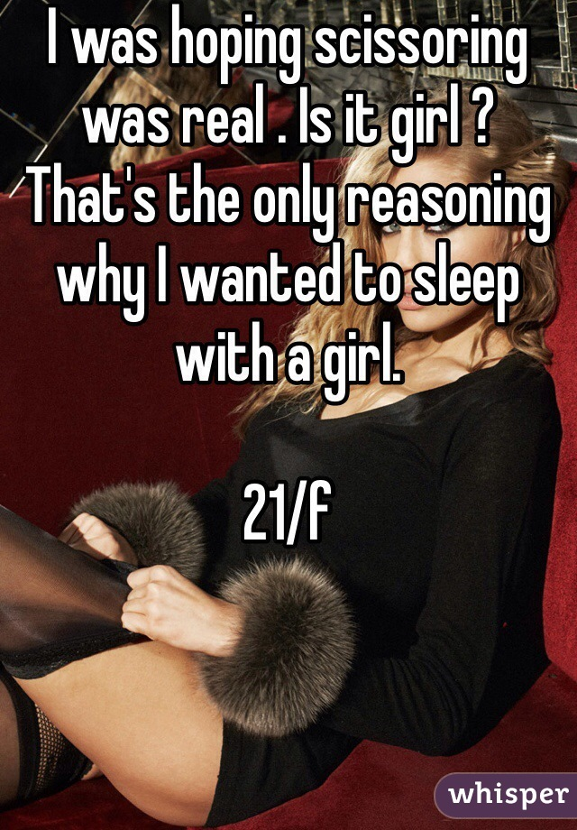 I was hoping scissoring was real . Is it girl ? That's the only reasoning why I wanted to sleep with a girl.  21/f