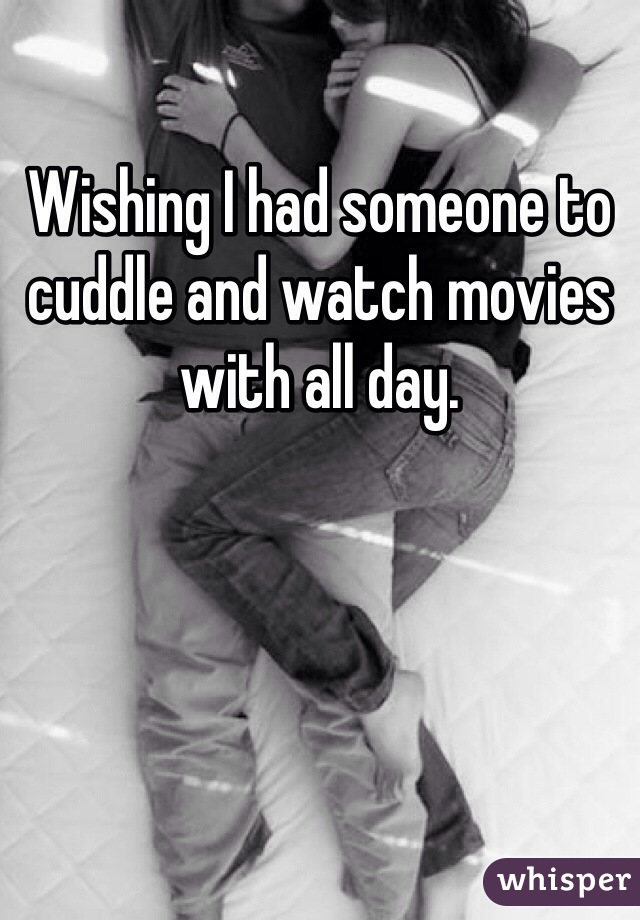 Wishing I had someone to cuddle and watch movies with all day.