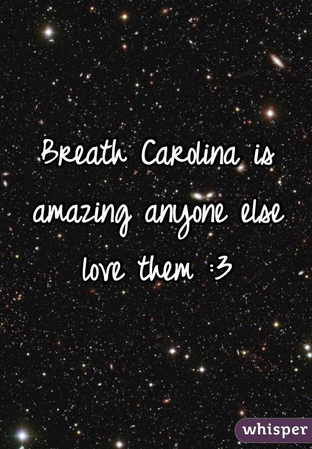 Breath Carolina is amazing anyone else love them :3