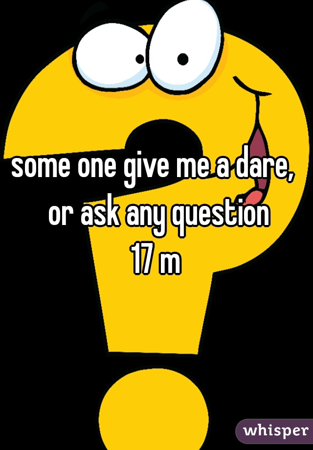 some one give me a dare,  or ask any question 17 m