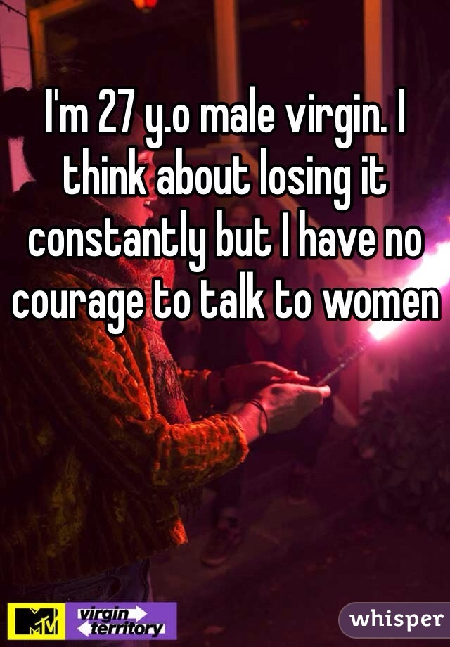 I'm 27 y.o male virgin. I think about losing it constantly but I have no courage to talk to women